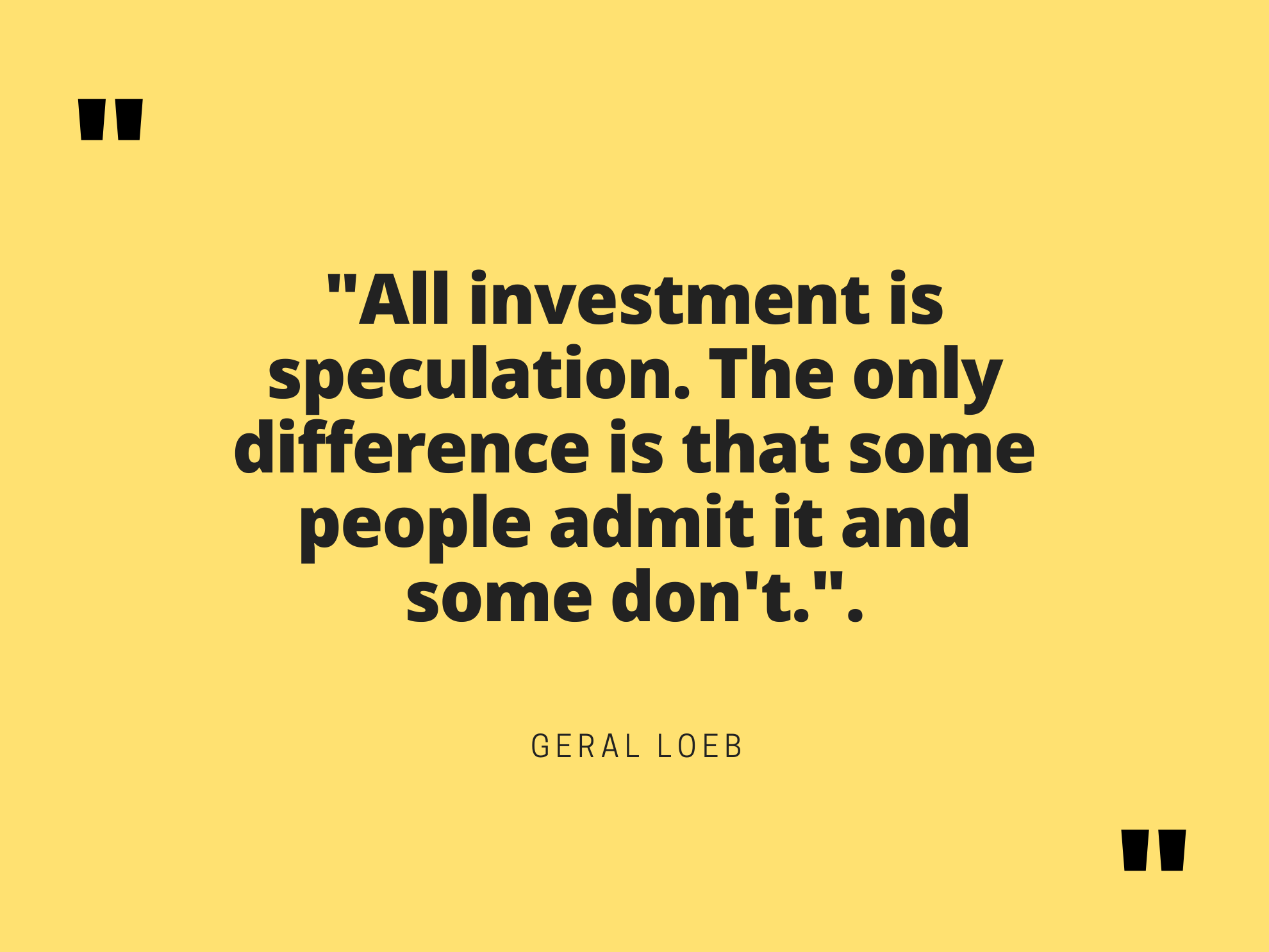 """All investment is speculation. The only difference is that some people admit it and some don't."". Geral loeb The higher the risk, the higher the potential gains. In personal financial you must take risk management as a reality in order to increase your potential gains and reduce your loses."